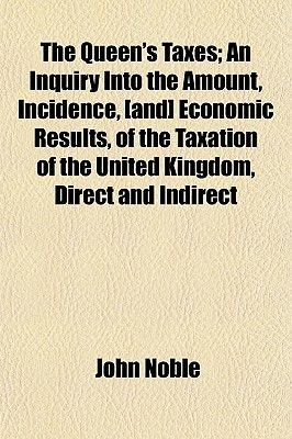 The Queen's Taxes; An Inquiry Into the Amount, Incidence, [And] Economic Results, of the Taxation of the United Kingdom,...