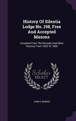 History of Silentia Lodge No. 198, Free and Accepted Masons - Compiled from the Records and Other Sources from 1823 to 1869...