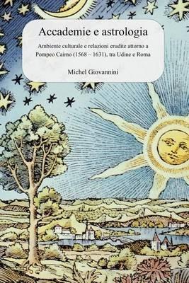 Accademie E Astrologia - Ambiente Culturale E Relazioni Erudite Attorno a Pompeo Caimo (1568 - 1631), Tra Udine E Roma...