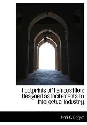 Footprints of Famous Men; Designed as Incitements to Intellectual Industry (Hardcover): John G. Edgar