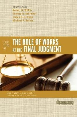 Four Views on the Role of Works at the Final Judgment (Paperback): Robert N Wilkin, Thomas R. Schreiner, James D.G. Dunn,...