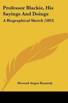 Professor Blackie, His Sayings and Doings - A Biographical Sketch (1893) (Paperback): Howard Angus Kennedy