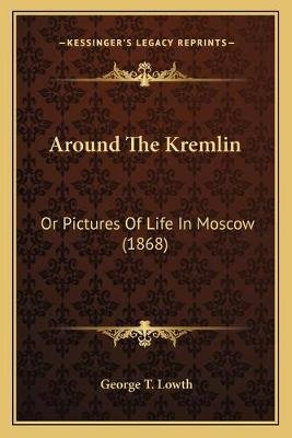 Around the Kremlin - Or Pictures of Life in Moscow (1868) (Paperback): George T. Lowth