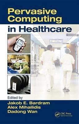 Pervasive Computing in Healthcare (Electronic book text): Alex Mihailidis, Jakob E. Bardram