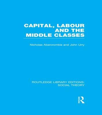 Capital, Labour and the Middle Classes (Paperback): John Urry, Nicholas Abercrombie