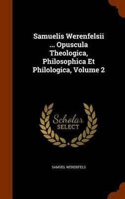 Samuelis Werenfelsii ... Opuscula Theologica, Philosophica Et Philologica, Volume 2 (Hardcover): Samuel Werenfels