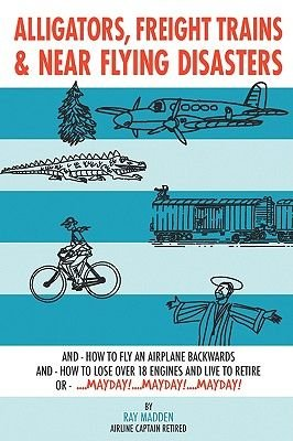 Alligators, Freight Trains & Near Flying Disasters - How To Fly An Airplane Backwards, And How To Lose Over 18 Engines And Live...
