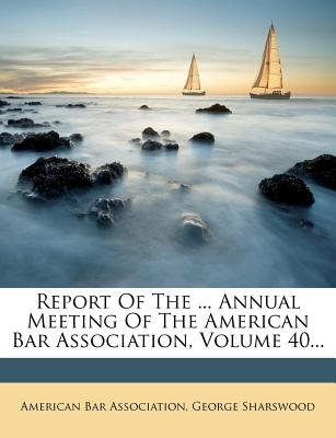 Report of the ... Annual Meeting of the American Bar Association, Volume 40... (Paperback): American Bar Association, George...
