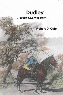 Dudley ... a True Civil War Story (Paperback): Robert D. Culp