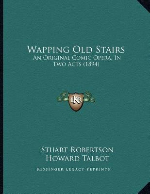 Wapping Old Stairs - An Original Comic Opera, in Two Acts (1894) (Paperback): Stuart Robertson, Howard Talbot