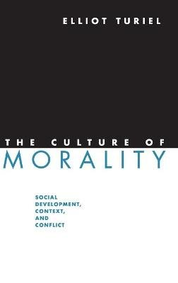 The Culture of Morality - Social Development, Context, and Conflict (Hardcover): Elliot Turiel
