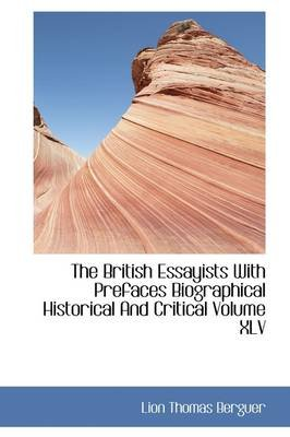The British Essayists with Prefaces Biographical Historical and Critical Volume XLV (Hardcover): Lion Thomas Berguer