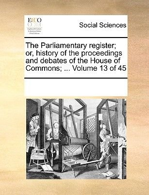 The Parliamentary Register; Or, History of the Proceedings and Debates of the House of Commons; ... Volume 13 of 45...