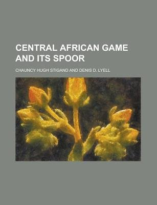 Central African Game and Its Spoor (Paperback): Stigand, Chauncy Hugh Stigand