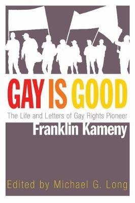 Gay is Good - The Life and Letters of Gay Rights Pioneer Franklin Kameny (Hardcover): Michael G Long