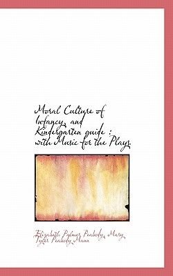 Moral Culture of Infancy, and Kindergarten Guide - With Music for the Plays (Paperback): Elizabeth Palmer Peabody, Mary Tyler...