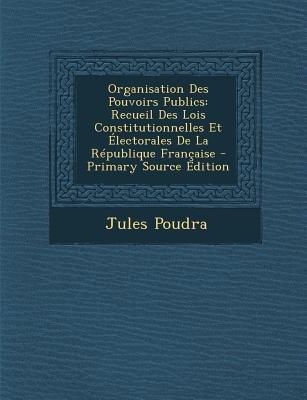 Organisation Des Pouvoirs Publics - Recueil Des Lois Constitutionnelles Et Electorales de La Republique Francaise (French,...