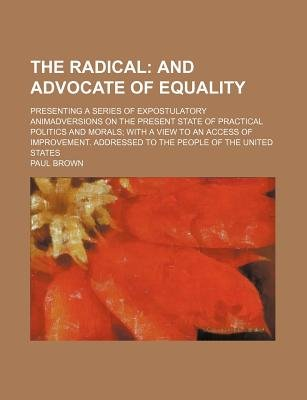 The Radical; And Advocate of Equality. Presenting a Series of Expostulatory Animadversions on the Present State of Practical...