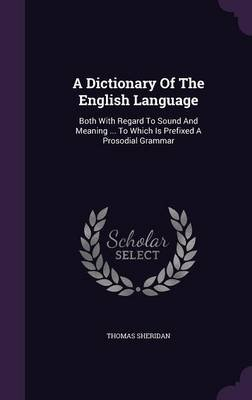 A Dictionary of the English Language - Both with Regard to Sound and Meaning ... to Which Is Prefixed a Prosodial Grammar...