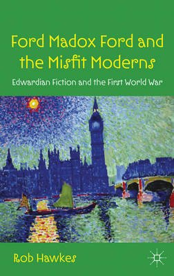 Ford Madox Ford and the Misfit Moderns - Edwardian Fiction and the First World War (Electronic book text): Rob Hawkes