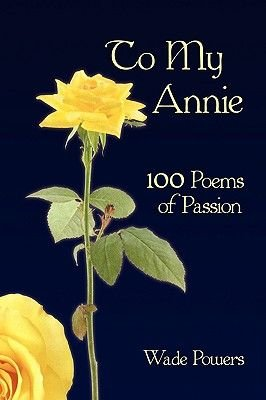 To My Annie - 100 Poems of Passion (Hardcover): Wade Powers