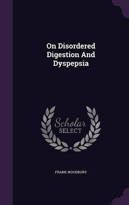 On Disordered Digestion and Dyspepsia (Hardcover): Frank Woodbury