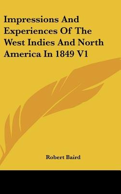 Impressions And Experiences Of The West Indies And North America In 1849 V1 (Hardcover): Robert Baird