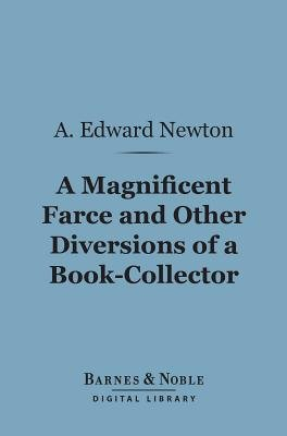 A Magnificent Farce and Other Diversions of a Book-Collector (Barnes & Noble Digital Library) (Electronic book text): A. Edward...