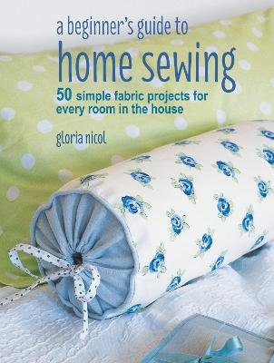 A Beginner S Guide To Home Sewing 50 Simple Fabric Projects For