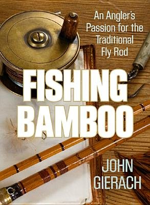Fishing Bamboo - An Angler's Passion for the Traditional Fly Rod (Hardcover): John Gierach