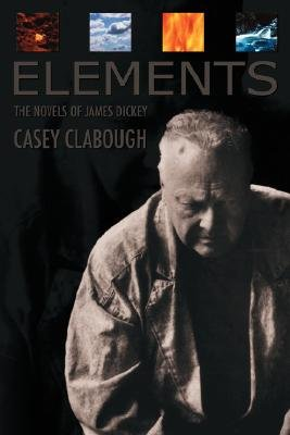 Elements - The Novels of James Dickey / Casey Clabough. (Hardcover, 1st ed): Case Howard Clabough, Casey Howard Clabough