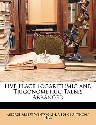 Five Place Logarithmic and Trigonometric Talbes Arranged (Paperback): George Wentworth, ,, George Anthony Hill