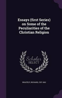 Essays (First Series) on Some of the Peculiarities of the Christian Religion (Hardcover): Richard Whately