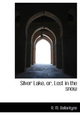 Silver Lake, Or, Lost in the Snow (Hardcover): Robert Michael Ballantyne