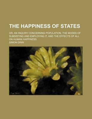 The Happiness of States; Or, an Inquiry Concerning Population, the Modes of Subsisting and Employing It, and the Effects of All...