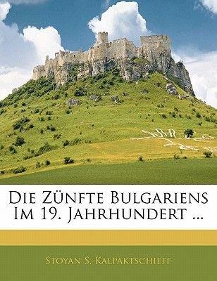 Die Zunfte Bulgariens Im 19. Jahrhundert ... (English, German, Paperback): Stoyan S. Kalpaktschieff