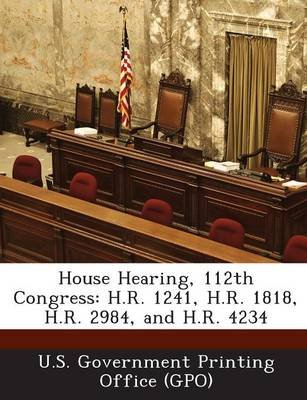 House Hearing, 112th Congress - H.R. 1241, H.R. 1818, H.R. 2984, and H.R. 4234 (Paperback): U. S. Government Printing Office...