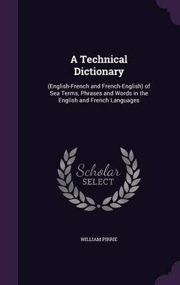 A Technical Dictionary - (English-French and French-English) of Sea Terms, Phrases and Words in the English and French...