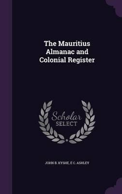 The Mauritius Almanac and Colonial Register (Hardcover): John B. Kyshe, E. C. Ashley
