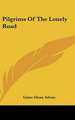 Pilgrims of the Lonely Road (Hardcover): Gaius Glenn Atkins
