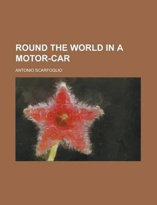 Round the World in a Motor-Car (Paperback): Antonio Scarfoglio