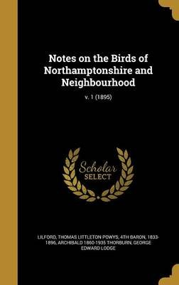 Notes on the Birds of Northamptonshire and Neighbourhood; V. 1 (1895) (Hardcover): Thomas Littleton Powys 4th Bar Lilford