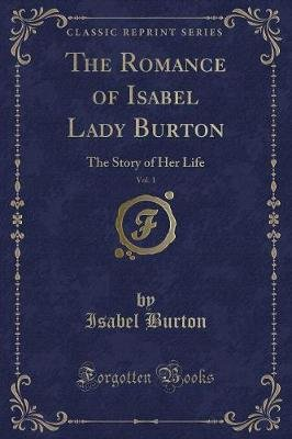 The Romance of Isabel Lady Burton, Vol. 1 - The Story of Her Life (Classic Reprint) (Paperback): Isabel Burton