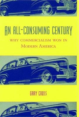 An All-Consuming Century - Why Commercialism Won in Modern America (Electronic book text): Gary Cross
