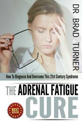 The Adrenal Fatigue Cure - How to Diagnose and Overcome This 21st Century Syndrome (Paperback): Dr Brad Turner