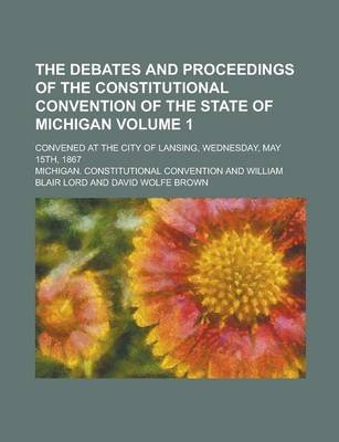The Debates and Proceedings of the Constitutional Convention of the State of Michigan; Convened at the City of Lansing,...