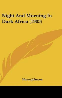 Night and Morning in Dark Africa (1903) (Hardcover): Harry Johnson
