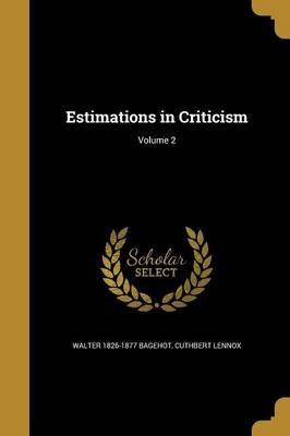 Estimations in Criticism; Volume 2 (Paperback): Walter 1826-1877 Bagehot, Cuthbert Lennox