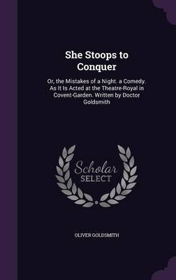 She Stoops to Conquer - Or, the Mistakes of a Night. a Comedy. as It Is Acted at the Theatre-Royal in Covent-Garden. Written by...