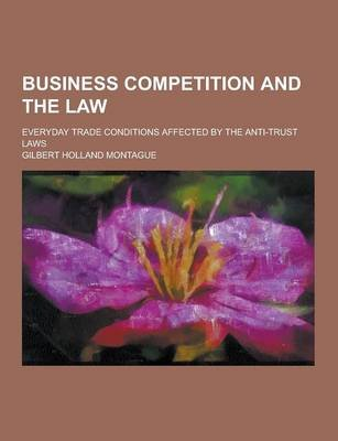 Business Competition and the Law; Everyday Trade Conditions Affected by the Anti-Trust Laws (Paperback): Gilbert Holland...
